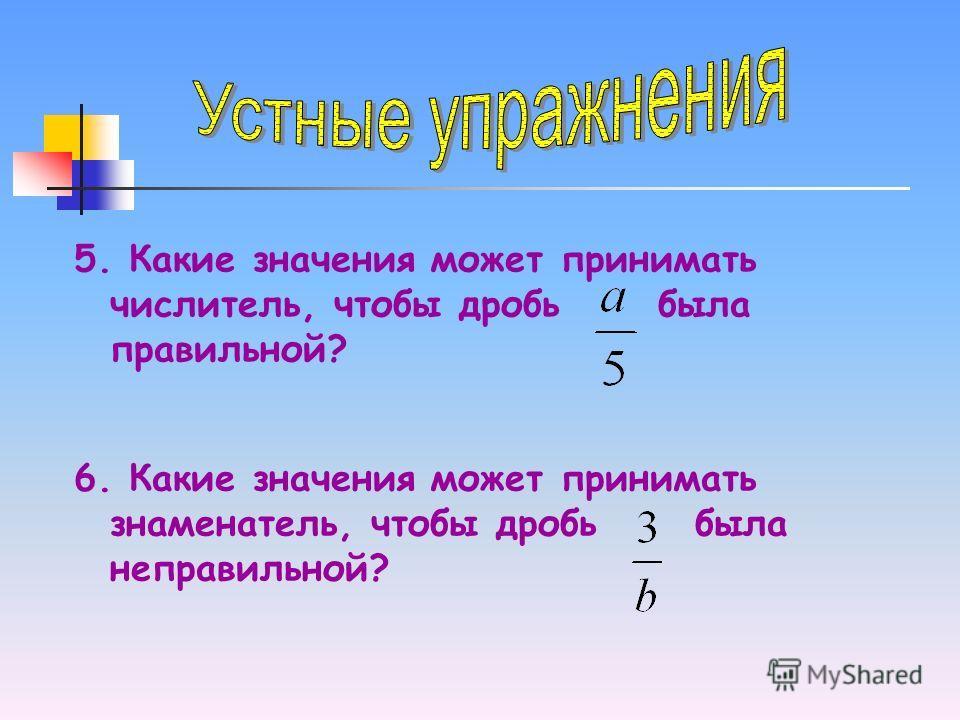 5. Какие значения может принимать числитель, чтобы дробь была правильной? 6. Какие значения может принимать знаменатель, чтобы дробь была неправильной?