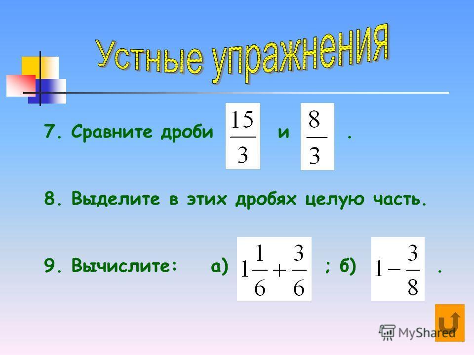 7. Сравните дроби и. 8. Выделите в этих дробях целую часть. 9. Вычислите: а) ; б).