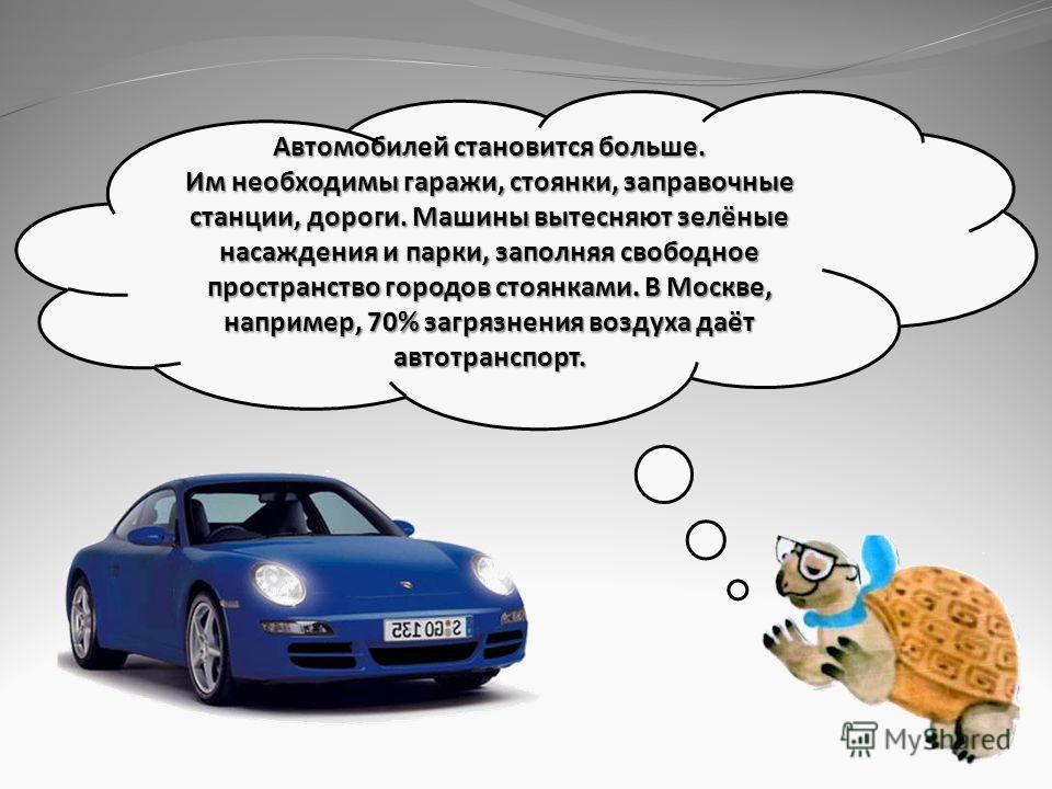 Автомобилей становится больше. Им необходимы гаражи, стоянки, заправочные станции, дороги. Машины вытесняют зелёные насаждения и парки, заполняя свободное пространство городов стоянками. В Москве, например, 70% загрязнения воздуха даёт автотранспорт.