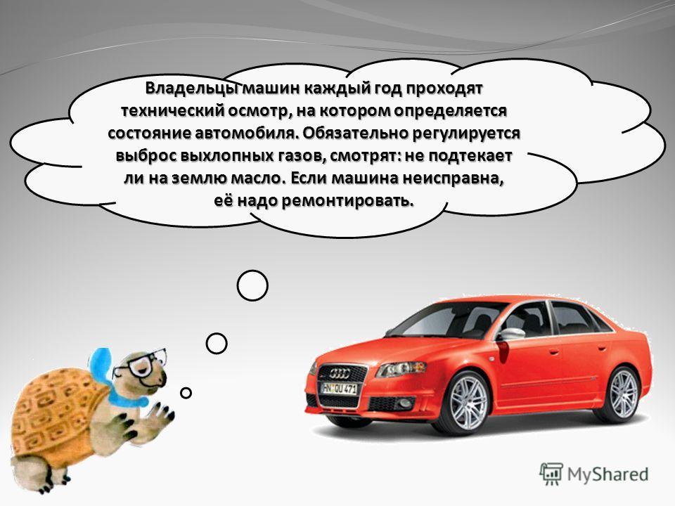 Владельцы машин каждый год проходят технический осмотр, на котором определяется состояние автомобиля. Обязательно регулируется выброс выхлопных газов, смотрят: не подтекает ли на землю масло. Если машина неисправна, её надо ремонтировать.
