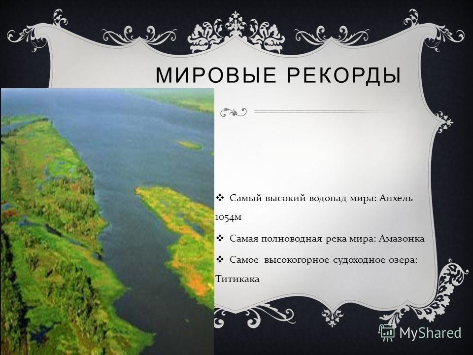 МИРОВЫЕ РЕКОРДЫ Самый высокий водопад мира : Анхель 1054 м Самая полноводная река мира : Амазонка Самое высокогорное судоходное озера : Титикака