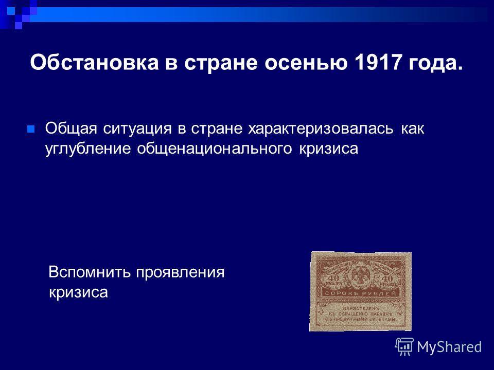 Обстановка в стране осенью 1917 года. Вспомнить проявления кризиса Общая ситуация в стране характеризовалась как углубление общенационального кризиса