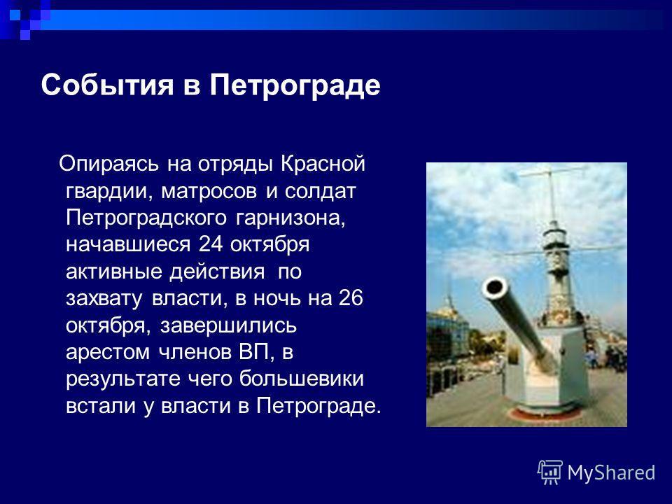 События в Петрограде Опираясь на отряды Красной гвардии, матросов и солдат Петроградского гарнизона, начавшиеся 24 октября активные действия по захвату власти, в ночь на 26 октября, завершились арестом членов ВП, в результате чего большевики встали у