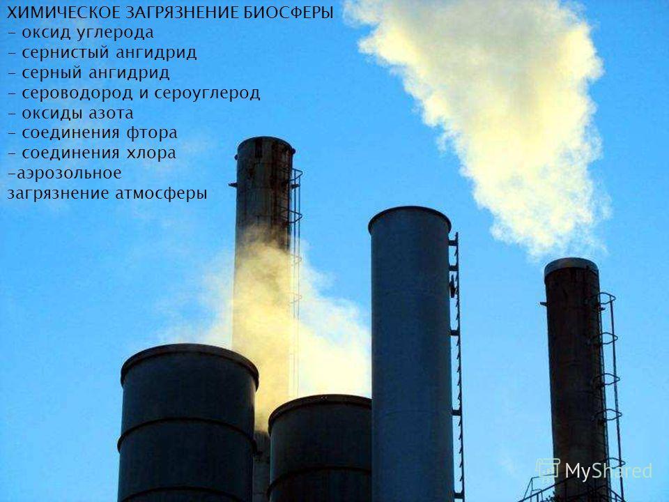 ХИМИЧЕСКОЕ ЗАГРЯЗНЕНИЕ БИОСФЕРЫ - оксид углерода - сернистый ангидрид - серный ангидрид - сероводород и сероуглерод - оксиды азота - соединения фтора - соединения хлора -аэрозольное загрязнение атмосферы