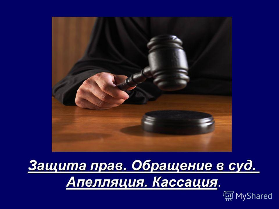 Защита прав. Обращение в суд. Апелляция. Кассация Апелляция. Кассация.