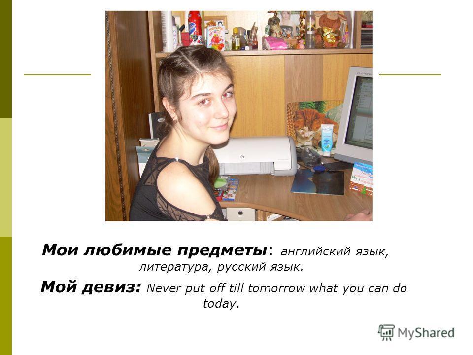 Мои любимые предметы: английский язык, литература, русский язык. Мой девиз: Never put off till tomorrow what you can do today.