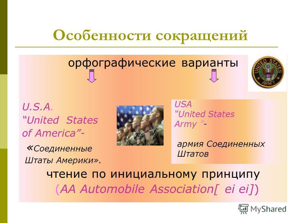 Особенности сокращений орфографические варианты U.S.A.U.S.A. United States of America- « Соединенные Штаты Америки». чтение по инициальному принципу (АА Automobile Association[ ei ei]) USA United States Army - армия Соединенных Штатов