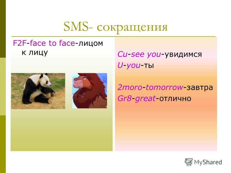 SMS- сокращения Cu-see you-увидимся U-you-ты 2moro-tomorrow-завтра Gr8-great-отлично F2F-face to face-лицом к лицу