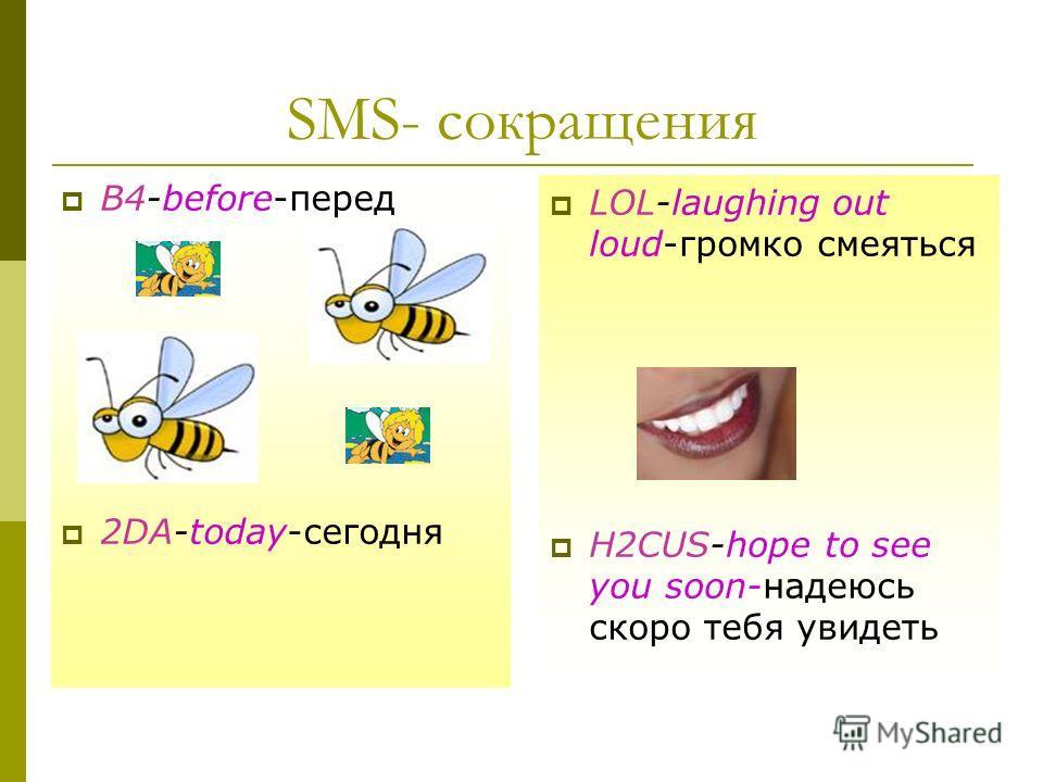 SMS- сокращения LOL-laughing out loud-громко смеяться H2CUS-hope to see you soon-надеюсь скоро тебя увидеть B4-before-перед 2DA-today-сегодня