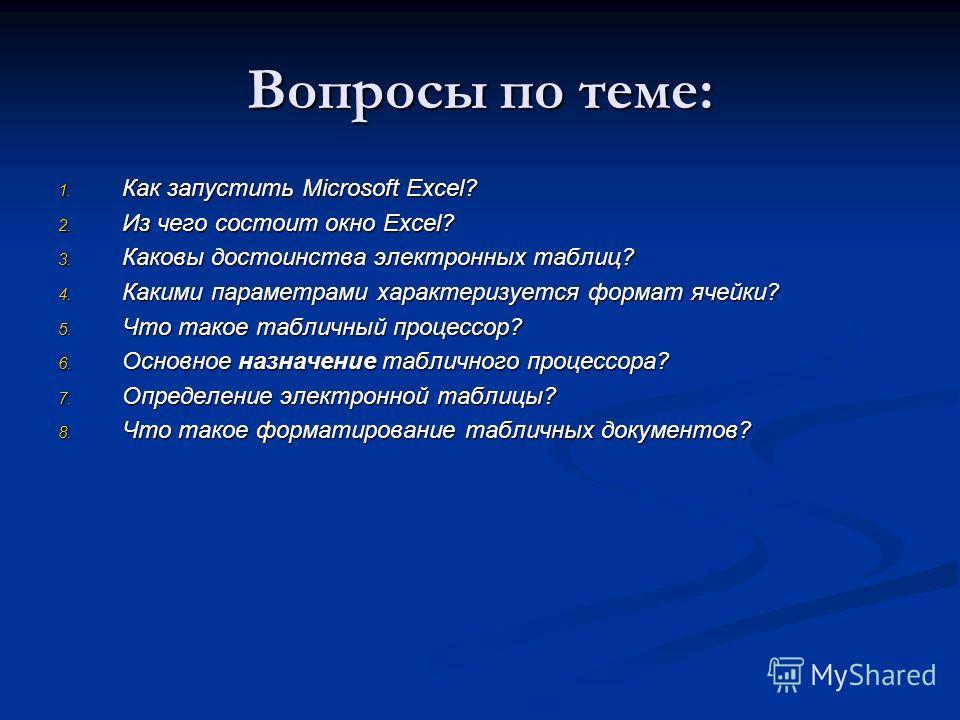 Вопросы по теме: 1. Как запустить Microsoft Excel? 2. Из чего состоит окно Excel? 3. Каковы достоинства электронных таблиц? 4. Какими параметрами характеризуется формат ячейки? 5. Что такое табличный процессор? 6. Основное назначение табличного проце