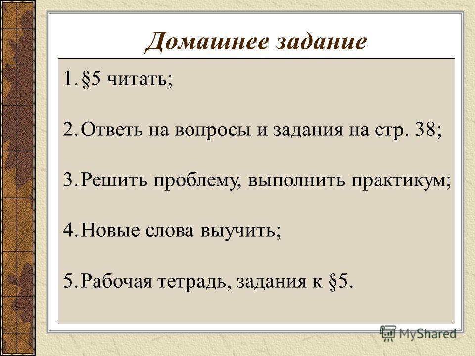 Домашнее задание 1.§5 читать; 2.Ответь на вопросы и задания на стр. 38; 3.Решить проблему, выполнить практикум; 4.Новые слова выучить; 5.Рабочая тетрадь, задания к §5.