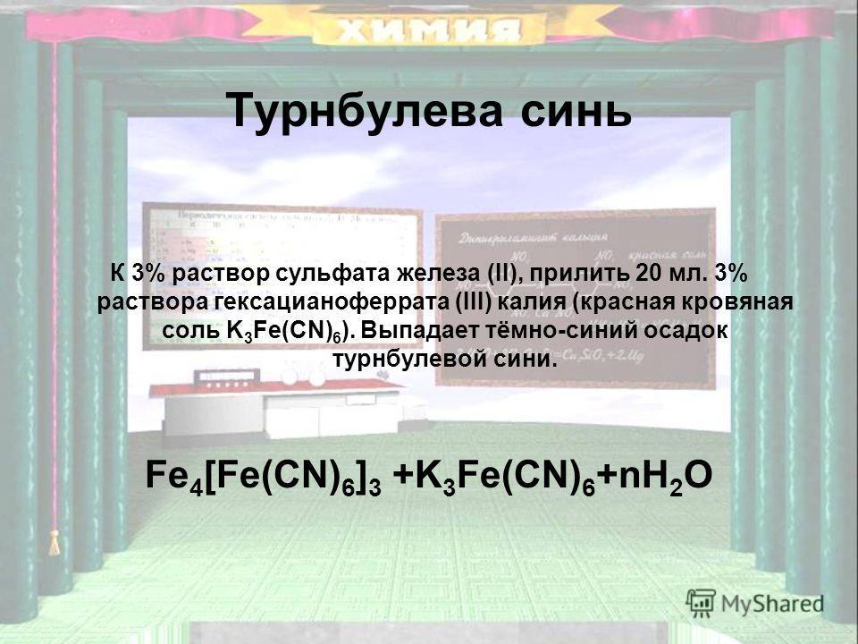Турнбулева синь К 3% раствор сульфата железа (II), прилить 20 мл. 3% раствора гексацианоферрата (III) калия (красная кровяная соль K 3 Fe(CN) 6 ). Выпадает тёмно-синий осадок турнбулевой сини. Fe 4 [Fe(CN) 6 ] 3 +K 3 Fe(CN) 6 +nH 2 O