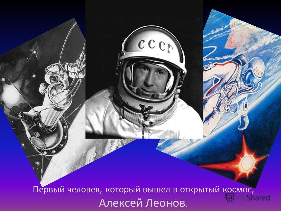 Первый человек, который вышел в открытый космос, Алексей Леонов.