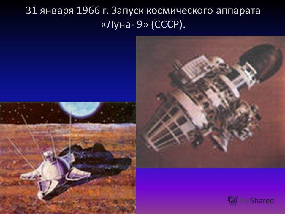 31 января 1966 г. Запуск космического аппарата «Луна- 9» (СССР).