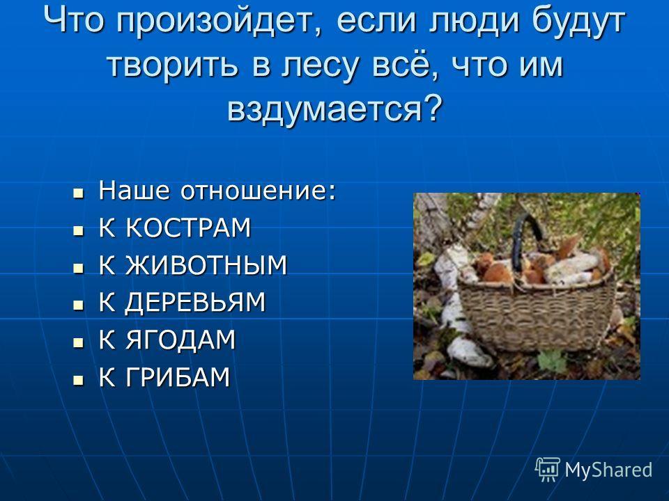 Что произойдет, если люди будут творить в лесу всё, что им вздумается? Наше отношение: Наше отношение: К КОСТРАМ К КОСТРАМ К ЖИВОТНЫМ К ЖИВОТНЫМ К ДЕРЕВЬЯМ К ДЕРЕВЬЯМ К ЯГОДАМ К ЯГОДАМ К ГРИБАМ К ГРИБАМ