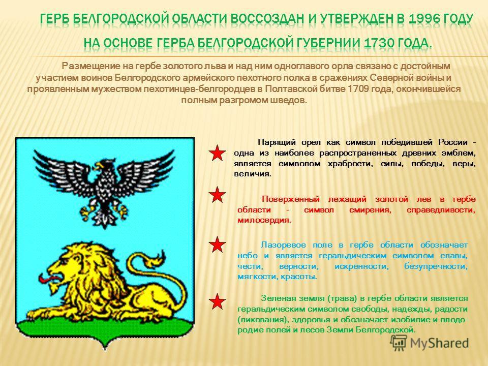 Размещение на гербе золотого льва и над ним одноглавого орла связано с достойным участием воинов Белгородского армейского пехотного полка в сражениях Северной войны и проявленным мужеством пехотинцев-белгородцев в Полтавской битве 1709 года, окончивш