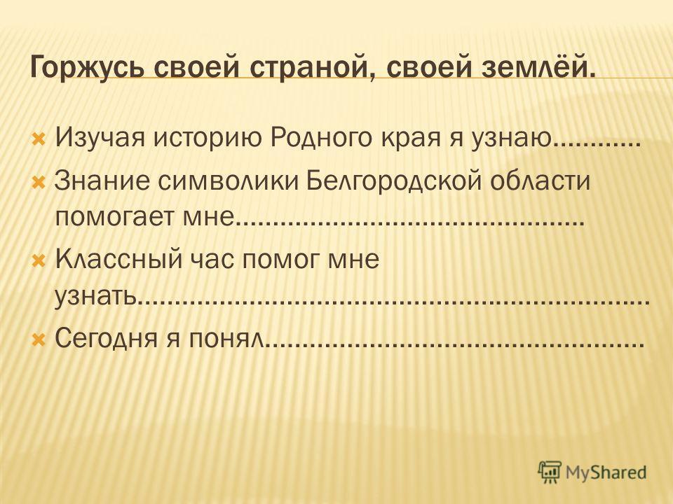 Горжусь своей страной, своей землёй. Изучая историю Родного края я узнаю………… Знание символики Белгородской области помогает мне……………………………………….. Классный час помог мне узнать…………………………………………………………… Сегодня я понял……………………………………………