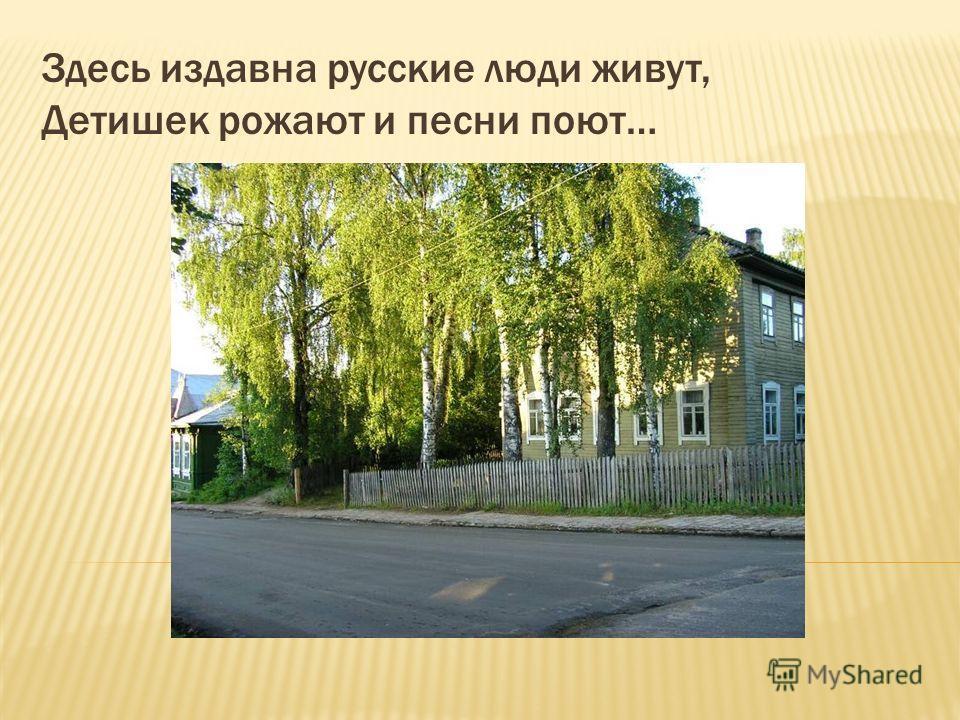Здесь издавна русские люди живут, Детишек рожают и песни поют…