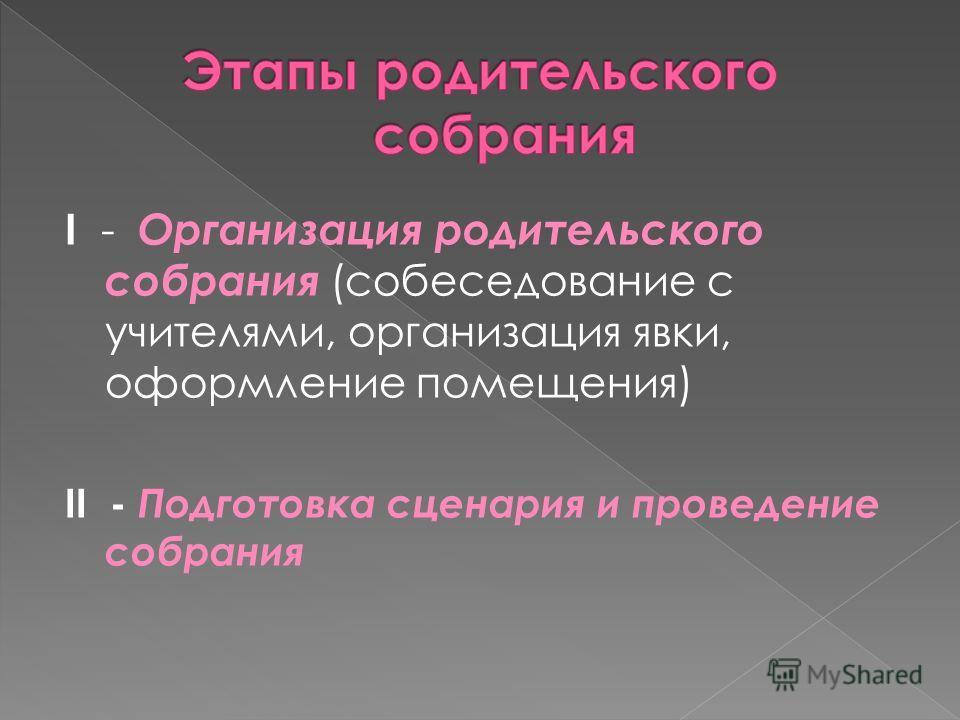 I - Организация родительского собрания (собеседование с учителями, организация явки, оформление помещения) II - Подготовка сценария и проведение собрания