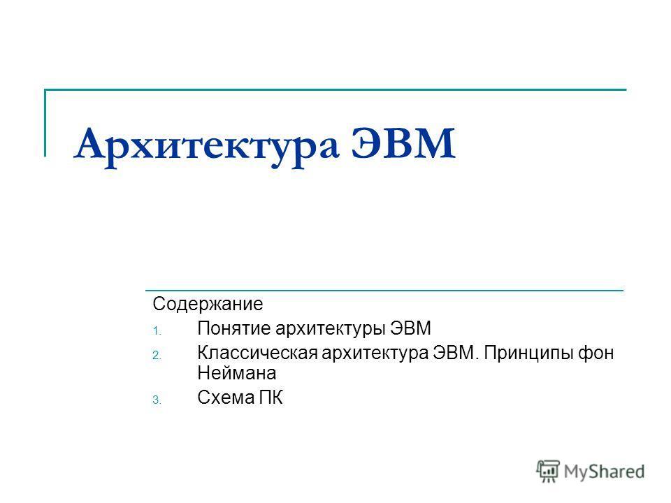 Архитектура ЭВМ Содержание 1. Понятие архитектуры ЭВМ 2. Классическая архитектура ЭВМ. Принципы фон Неймана 3. Схема ПК