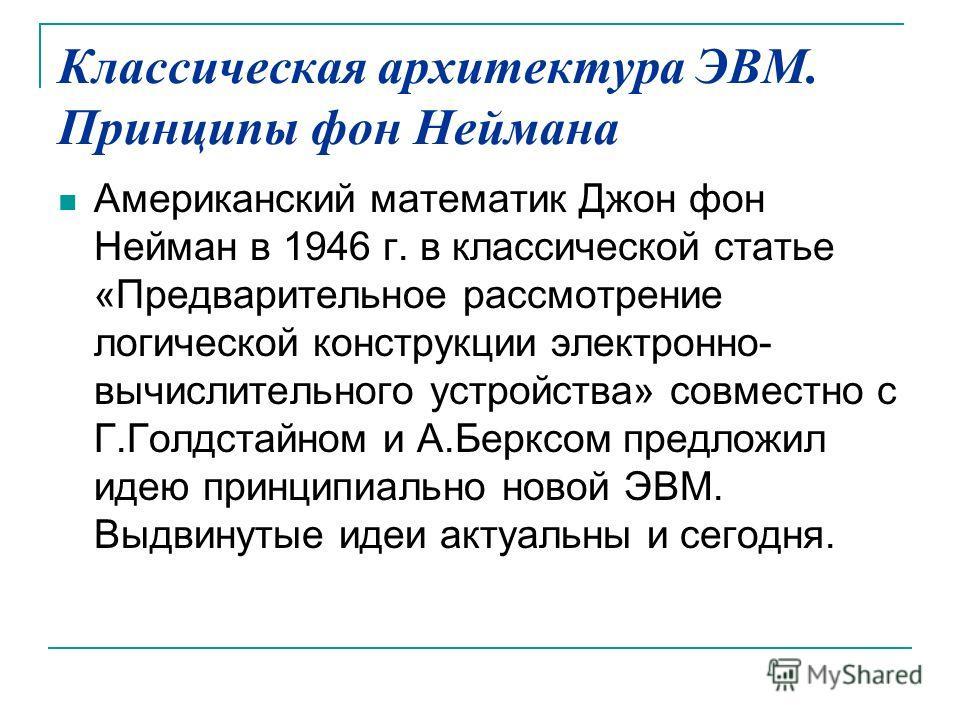 Классическая архитектура ЭВМ. Принципы фон Неймана Американский математик Джон фон Нейман в 1946 г. в классической статье «Предварительное рассмотрение логической конструкции электронно- вычислительного устройства» совместно с Г.Голдстайном и А.Беркс
