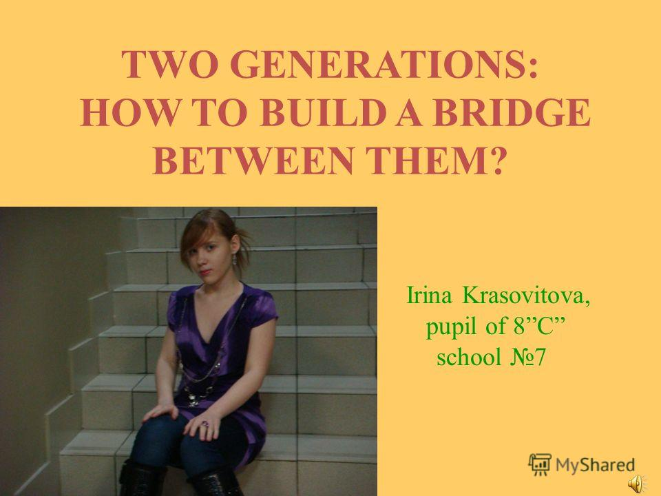 TWO GENERATIONS: HOW TO BUILD A BRIDGE BETWEEN THEM? Irina Krasovitova, pupil of 8C school 7