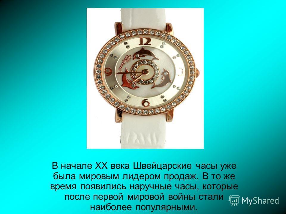 В начале XX века Швейцарские часы уже была мировым лидером продаж. В то же время появились наручные часы, которые после первой мировой войны стали наиболее популярными.