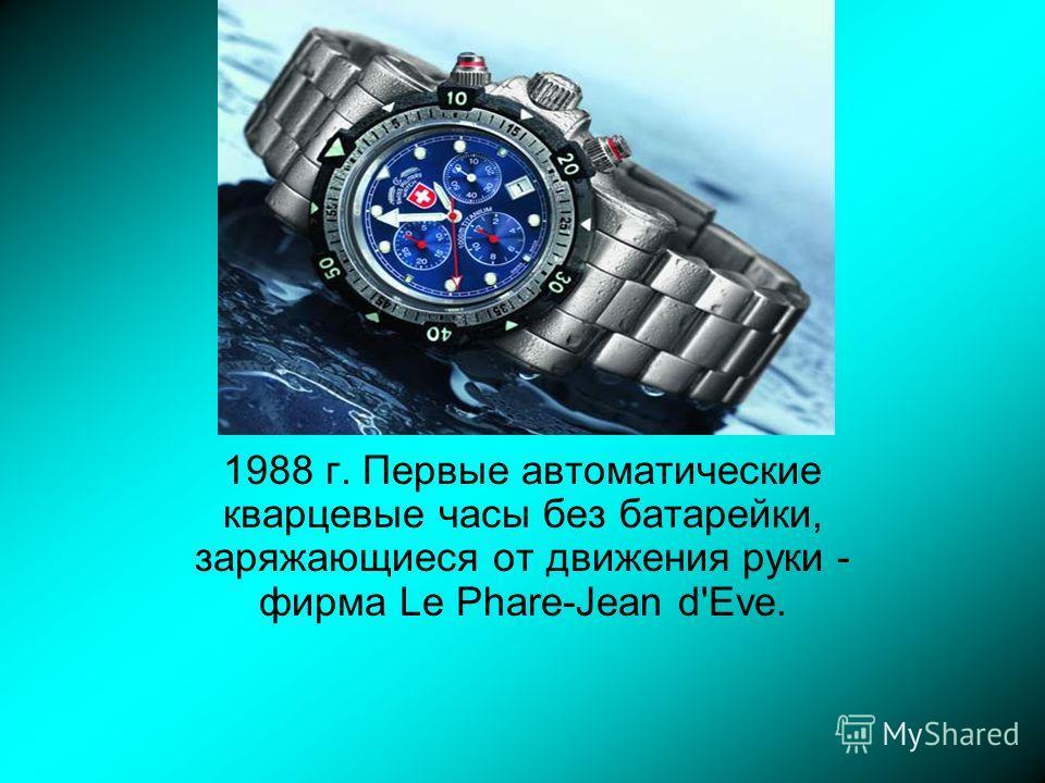1988 г. Первые автоматические кварцевые часы без батарейки, заряжающиеся от движения руки - фирма Le Phare-Jean d'Eve.
