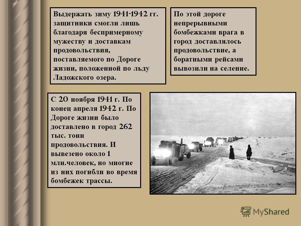 Выдержать зиму 1941-1942 гг. защитники смогли лишь благодаря беспримерному мужеству и доставкам продовольствия, поставляемого по Дороге жизни, положенной по льду Ладожского озера. По этой дороге непрерывными бомбежками врага в город доставлялось прод