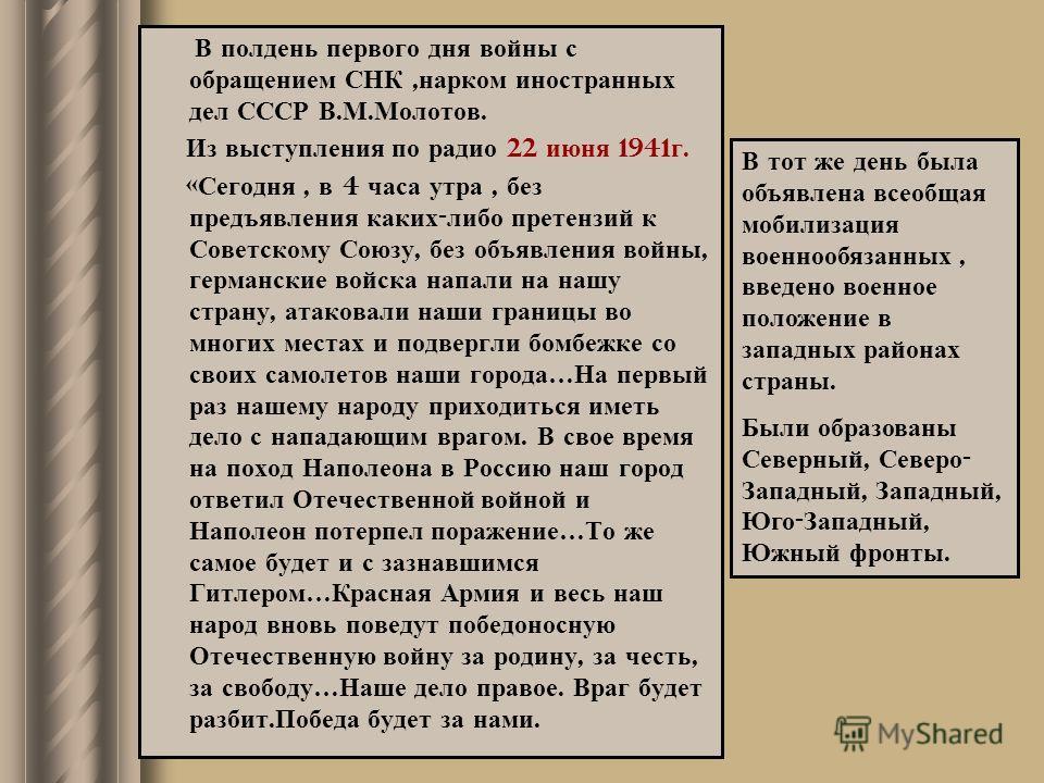 В полдень первого дня войны с обращением СНК, нарком иностранных дел СССР В. М. Молотов. Из выступления по радио 22 июня 1941 г. « Сегодня, в 4 часа утра, без предъявления каких - либо претензий к Советскому Союзу, без объявления войны, германские во