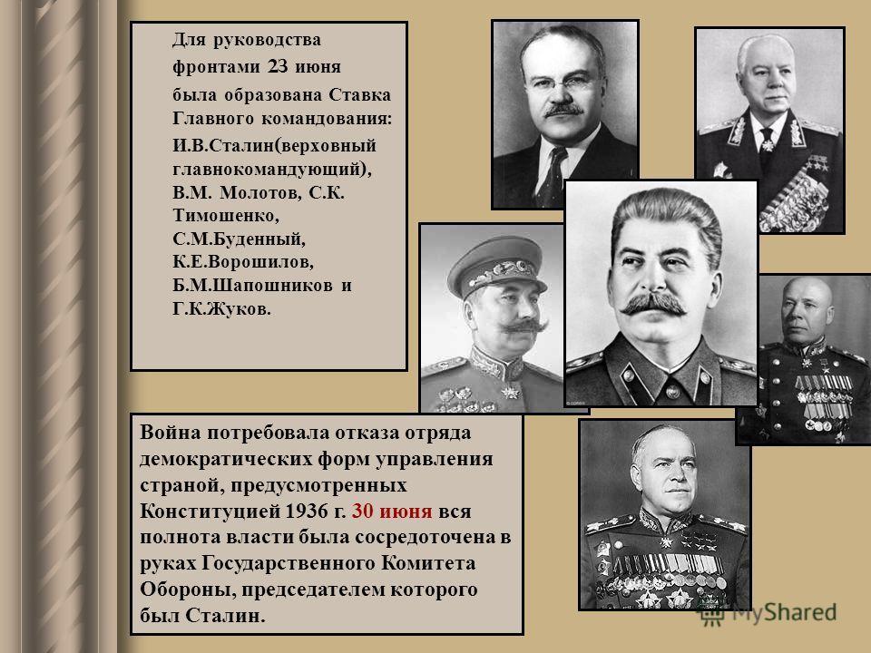 Для руководства фронтами 23 июня была образована Ставка Главного командования : И. В. Сталин ( верховный главнокомандующий ), В. М. Молотов, С. К. Тимошенко, С. М. Буденный, К. Е. Ворошилов, Б. М. Шапошников и Г. К. Жуков. Война потребовала отказа от