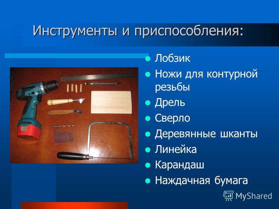 Инструменты и приспособления: Лобзик Ножи для контурной резьбы Дрель Сверло Деревянные шканты Линейка Карандаш Наждачная бумага