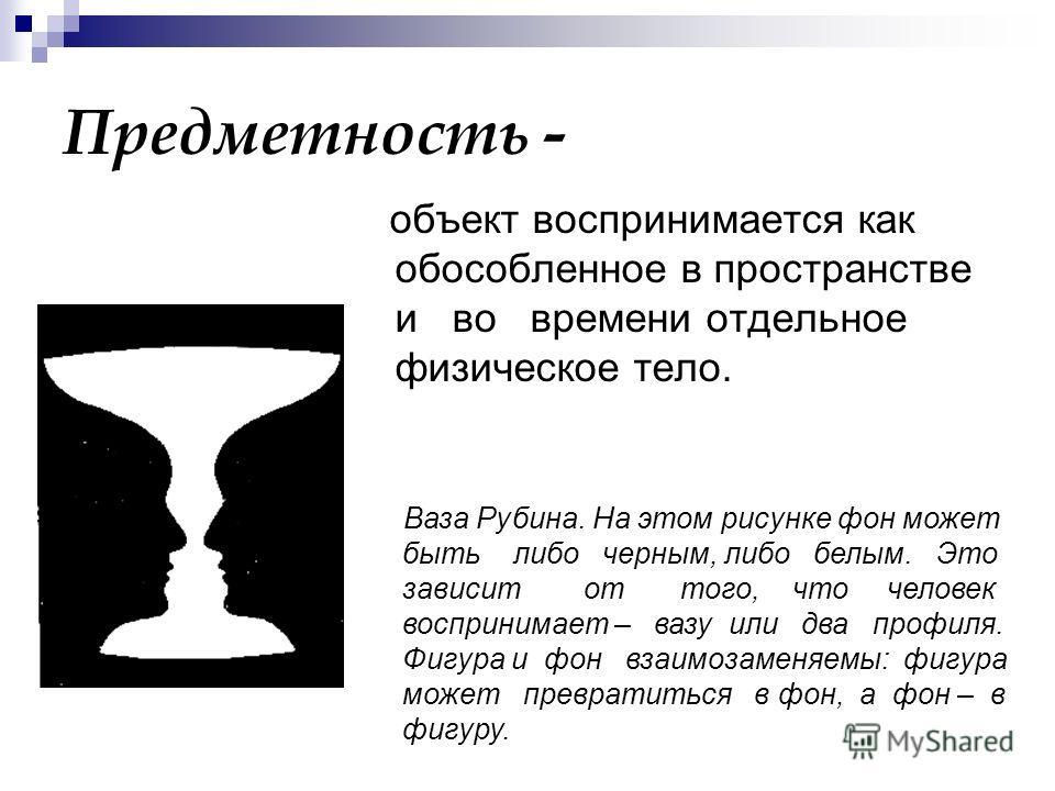 Предметность - объект воспринимается как обособленное в пространстве и во времени отдельное физическое тело. Ваза Рубина. На этом рисунке фон может быть либо черным, либо белым. Это зависит от того, что человек воспринимает – вазу или два профиля. Фи