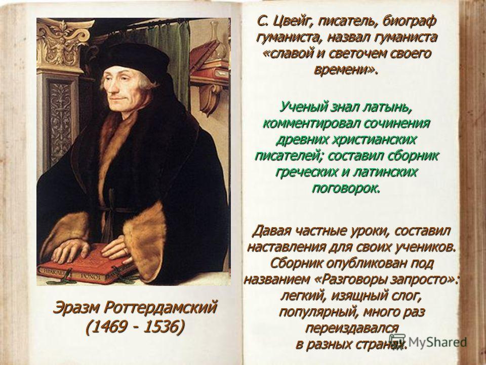 Эразм Роттердамский (1469 - 1536) С. Цвейг, писатель, биограф гуманиста, назвал гуманиста «славой и светочем своего времени». Ученый знал латынь, комментировал сочинения древних христианских писателей; составил сборник греческих и латинских поговорок