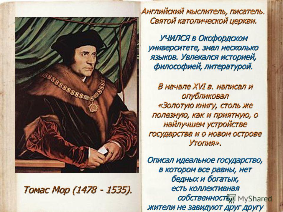 Томас Мор (1478 - 1535). Английский мыслитель, писатель. Святой католической церкви. УЧИЛСЯ в Оксфордском университете, знал несколько языков. Увлекался историей, философией, литературой. В начале XVI в. написал и опубликовал «Золотую книгу, столь же