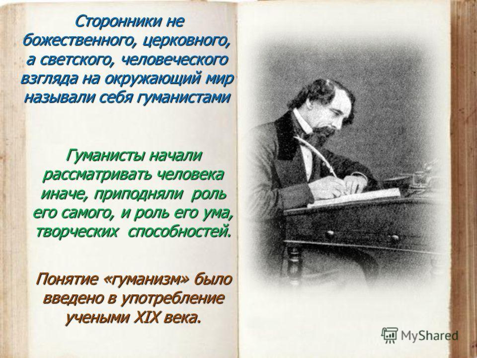 Сторонники не божественного, церковного, а светского, человеческого взгляда на окружающий мир называли себя гуманистами Сторонники не божественного, церковного, а светского, человеческого взгляда на окружающий мир называли себя гуманистами Гуманисты