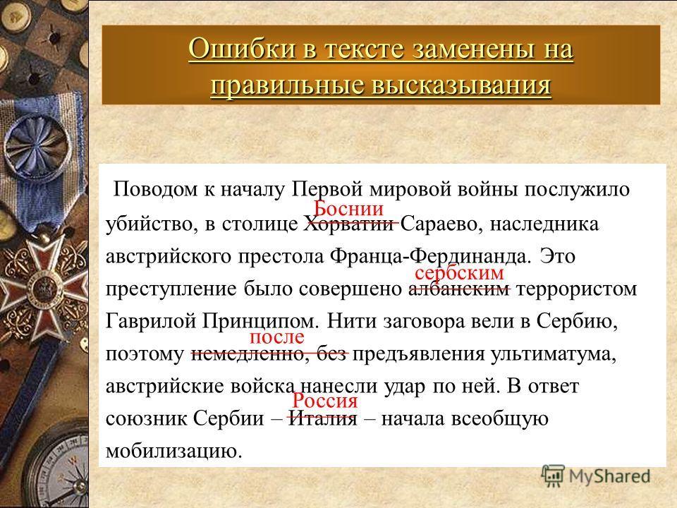 Ошибки в тексте заменены на правильные высказывания Поводом к началу Первой мировой войны послужило убийство, в столице Хорватии Сараево, наследника австрийского престола Франца-Фердинанда. Это преступление было совершено албанским террористом Гаврил