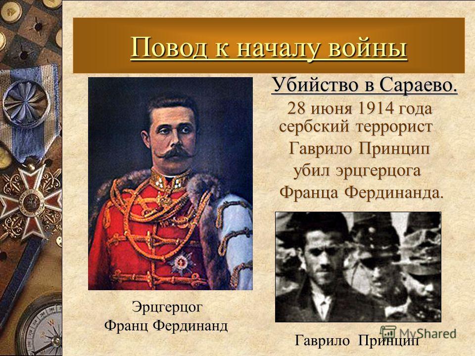 Убийство в Сараево. 28 июня 1914 года сербский террорист 28 июня 1914 года сербский террорист Гаврило Принцип Гаврило Принцип убил эрцгерцога убил эрцгерцога Франца Фердинанда. Франца Фердинанда. Повод к началу войны Эрцгерцог Франц Фердинанд Гаврило