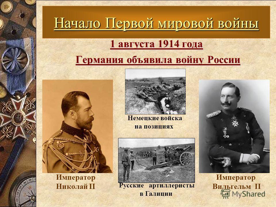 1 августа 1914 года Германия объявила войну России Германия объявила войну России Начало Первой мировой войны Немецкие войска на позициях Русские артиллеристы в Галиции Император Вильгельм II Император Николай II
