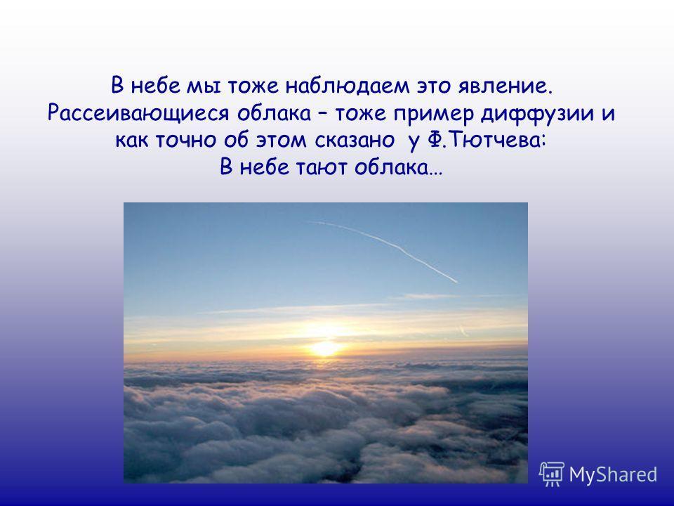 В небе мы тоже наблюдаем это явление. Рассеивающиеся облака – тоже пример диффузии и как точно об этом сказано у Ф.Тютчева: В небе тают облака…