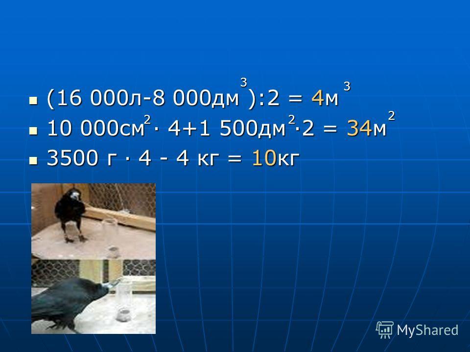 (16 000л-8 000дм ):2 = 4м (16 000л-8 000дм ):2 = 4м 10 000см · 4+1 500дм ·2 = 34м 10 000см · 4+1 500дм ·2 = 34м 3500 г · 4 - 4 кг = 10кг 3500 г · 4 - 4 кг = 10кг 3 3 22 2