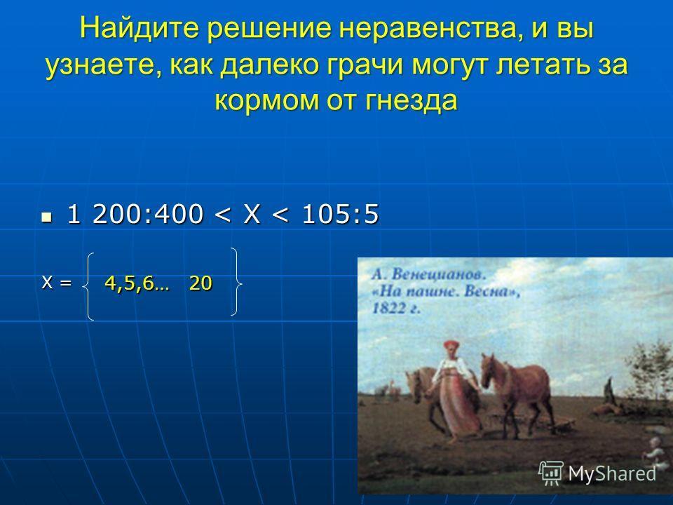 Найдите решение неравенства, и вы узнаете, как далеко грачи могут летать за кормом от гнезда 1 200:400 < X < 105:5 1 200:400 < X < 105:5 Х = 4,5,6… 20