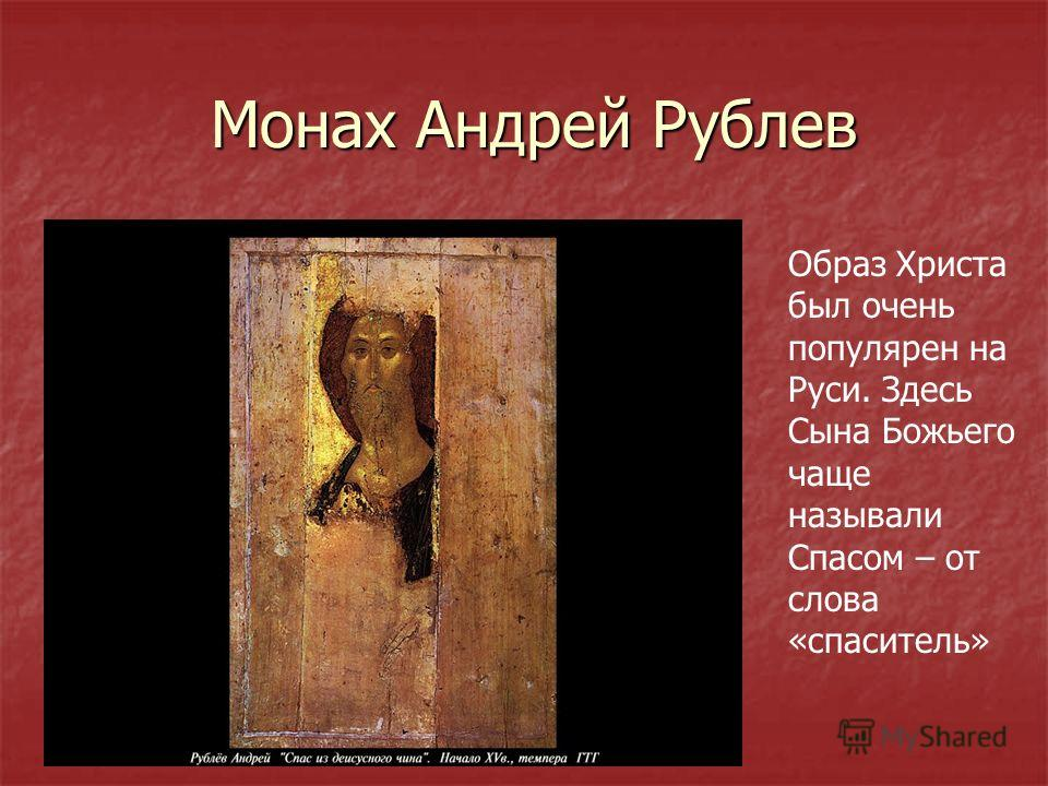 Монах Андрей Рублев Монах Андрей Рублев Образ Христа был очень популярен на Руси. Здесь Сына Божьего чаще называли Спасом – от слова «спаситель»