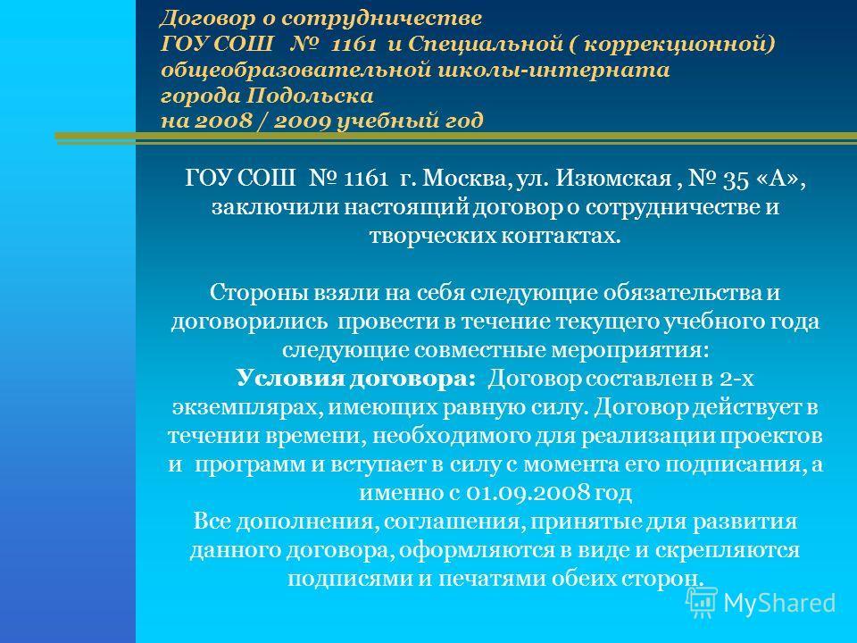 ГОУ СОШ 1161 г. Москва, ул. Изюмская, 35 «А», заключили настоящий договор о сотрудничестве и творческих контактах. Стороны взяли на себя следующие обязательства и договорились провести в течение текущего учебного года следующие совместные мероприятия