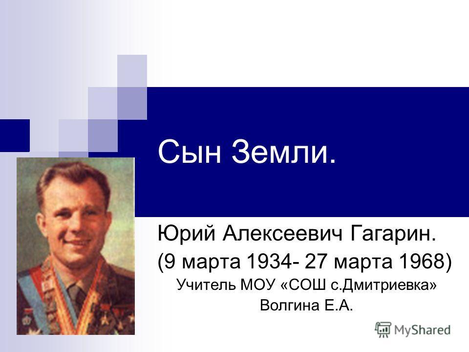 Сын Земли. Юрий Алексеевич Гагарин. (9 марта 1934- 27 марта 1968) Учитель МОУ «СОШ с.Дмитриевка» Волгина Е.А.