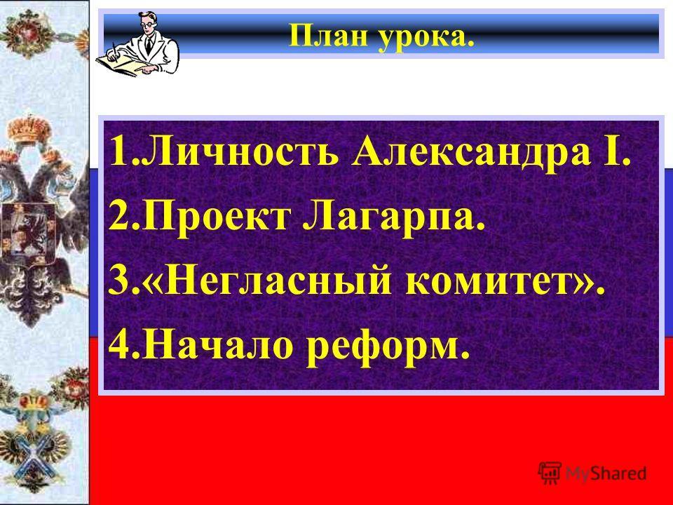План урока. 1.Личность Александра I. 2.Проект Лагарпа. 3.«Негласный комитет». 4.Начало реформ.