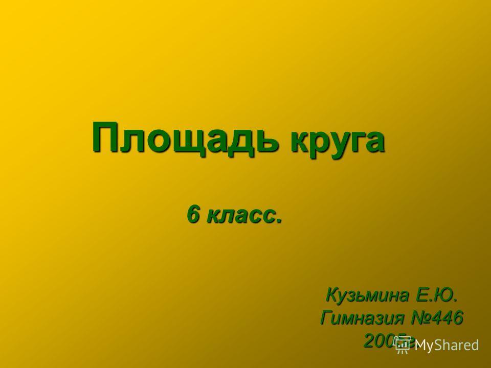 Площадь круга Кузьмина Е.Ю. Гимназия 446 2005г. 6 класс.