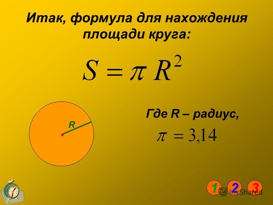 Итак, формула для нахождения площади круга: Где R – радиус, R 123
