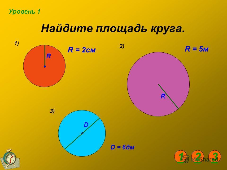 Найдите площадь круга. 1) 2) R R R = 2см R = 5м D = 6дм 3) D Уровень 1 123