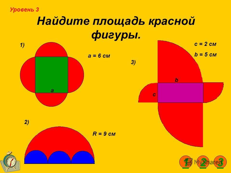 Найдите площадь красной фигуры. 1) 2) 3) а с b а = 6 см R = 9 см c = 2 см b = 5 см Уровень 3 123
